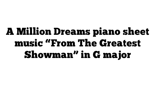 """A Million Dreams piano sheet music """"From The Greatest Showman"""" in G major"""