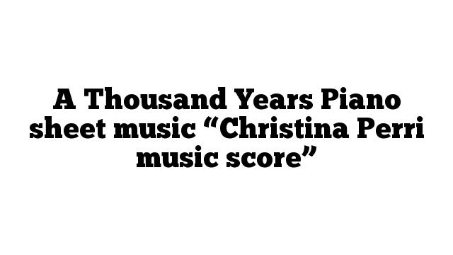 "A Thousand Years Piano sheet music ""Christina Perri music score"""