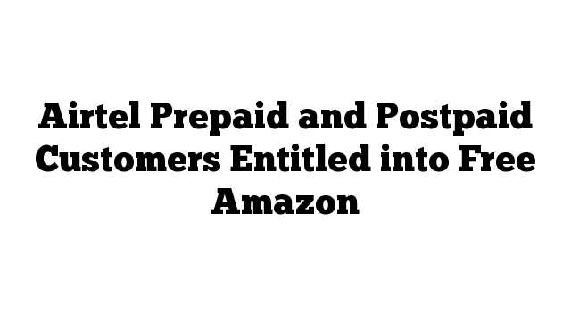 Airtel Prepaid and Postpaid Customers Entitled into Free Amazon