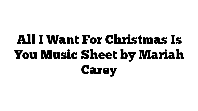 All I Want For Christmas Is You Music Sheet by Mariah Carey
