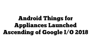 Android Things for Appliances Launched Ascending of Google I/O 2018