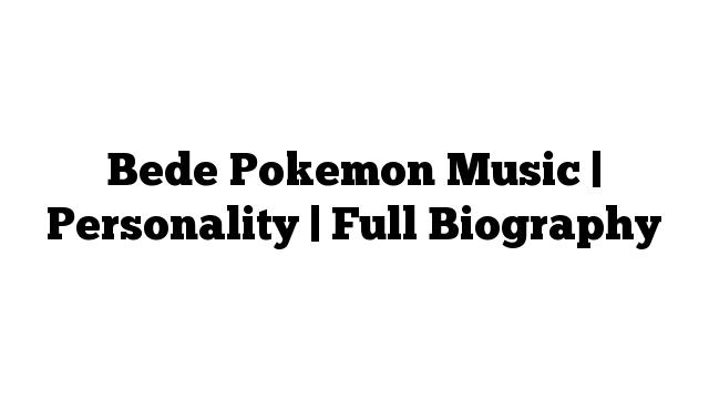 Bede Pokemon Music | Personality | Full Biography