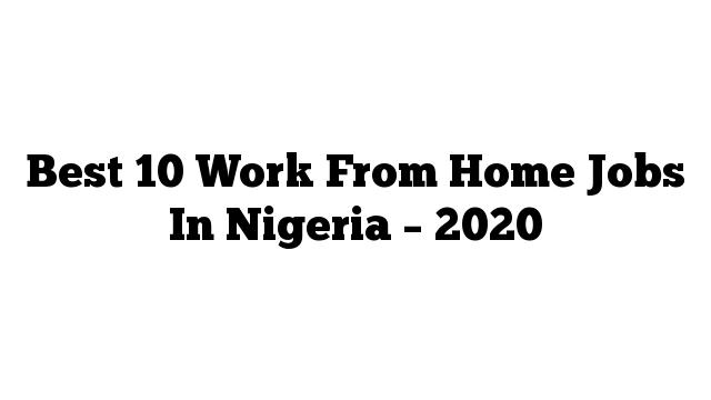 Best 10 Work From Home Jobs In Nigeria – 2020