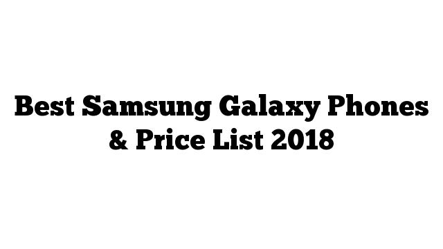 Best Samsung Galaxy Phones & Price List 2018