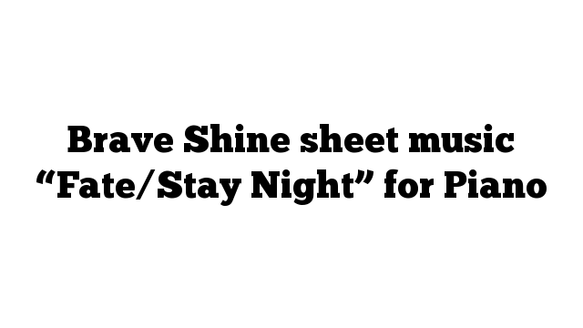 """Brave Shine sheet music """"Fate/Stay Night"""" for Piano"""