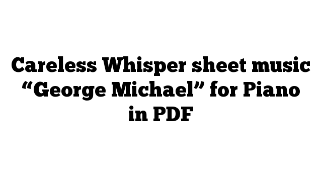 """Careless Whisper sheet music """"George Michael"""" for Piano in PDF"""