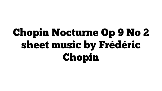 Chopin Nocturne Op 9 No 2 sheet music by Frédéric Chopin
