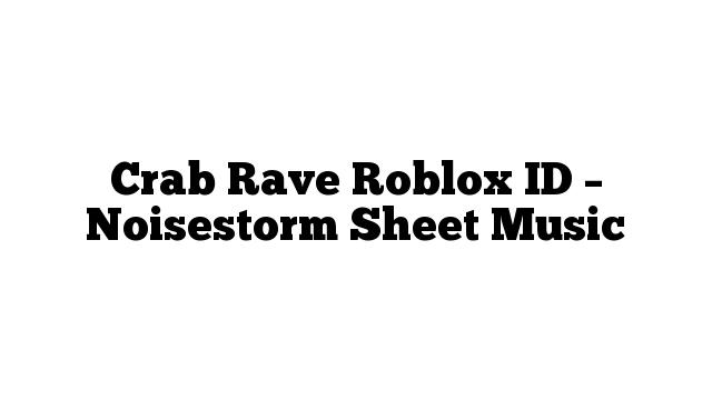 Crab Rave Roblox ID – Noisestorm Sheet Music