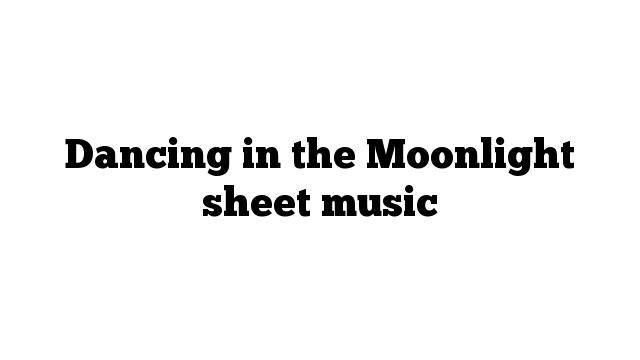 Dancing in the Moonlight sheet music