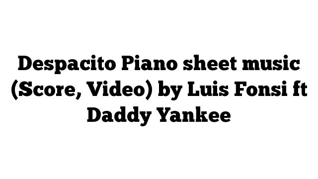 Despacito Piano sheet music (Score, Video) by Luis Fonsi ft Daddy Yankee