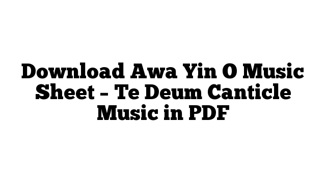 Download Awa Yin O Music Sheet – Te Deum Canticle Music in PDF