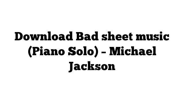 Download Bad sheet music (Piano Solo) – Michael Jackson