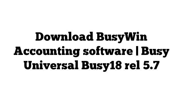Download BusyWin Accounting software | Busy Universal Busy18 rel 5.7