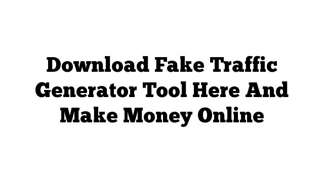 Download Fake Traffic Generator Tool Here And Make Money Online