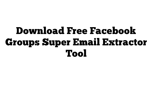 Download Free Facebook Groups Super Email Extractor Tool