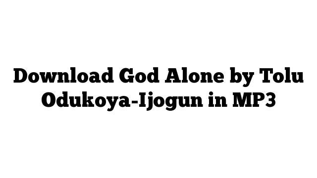 Download God Alone by Tolu Odukoya-Ijogun in MP3