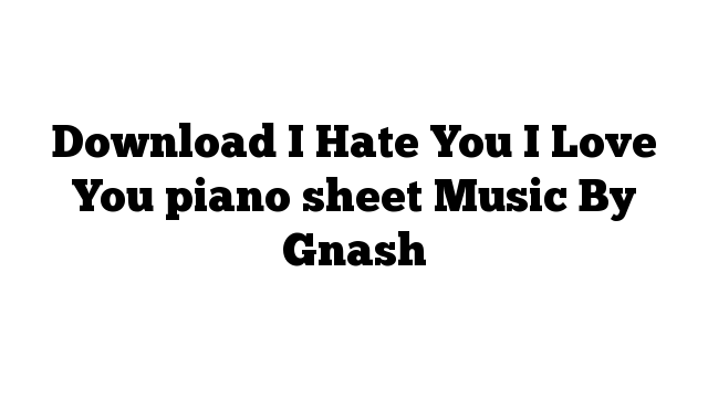 Download I Hate You I Love You piano sheet Music By Gnash