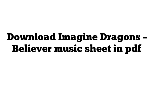 Download Imagine Dragons – Believer music sheet in pdf