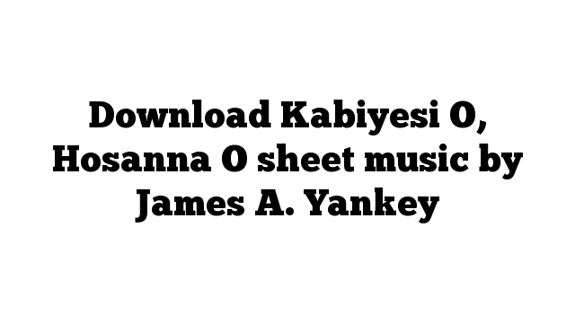 Download Kabiyesi O, Hosanna O sheet music by James A. Yankey