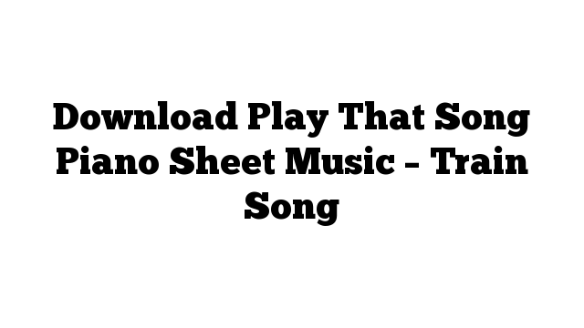 Download Play That Song Piano Sheet Music – Train Song