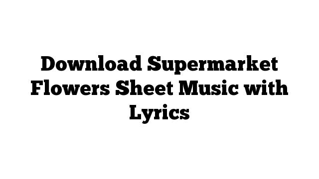 Download Supermarket Flowers Sheet Music with Lyrics