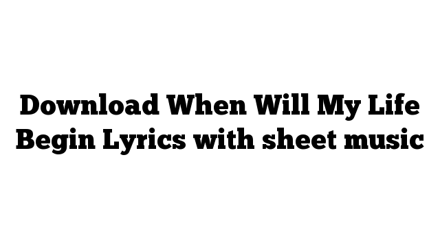 Download When Will My Life Begin Lyrics with sheet music