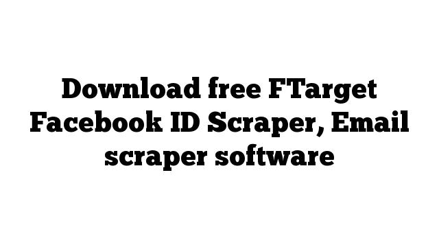 Download free FTarget Facebook ID Scraper, Email scraper software