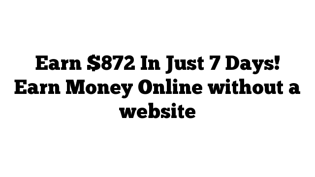 Earn $872 In Just 7 Days! Earn Money Online without a website
