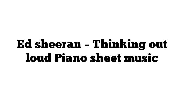 Ed sheeran – Thinking out loud Piano sheet music