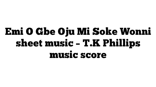 Emi O Gbe Oju Mi Soke Wonni sheet music – T.K Phillips music score
