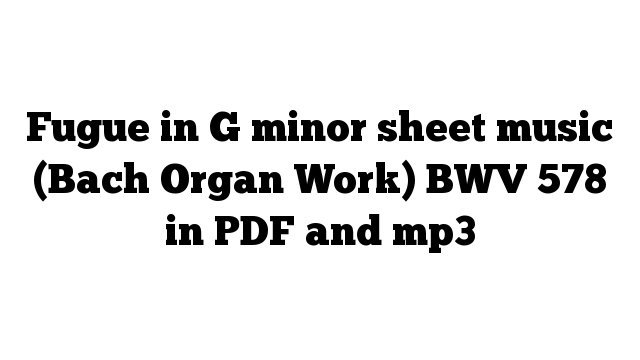Fugue in G minor sheet music (Bach Organ Work) BWV 578 in PDF and mp3