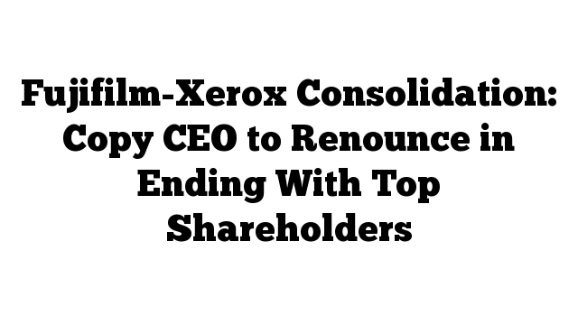 Fujifilm-Xerox Consolidation: Copy CEO to Renounce in Ending With Top Shareholders