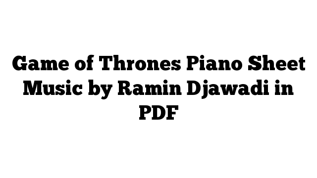 Game of Thrones Piano Sheet Music by Ramin Djawadi in PDF