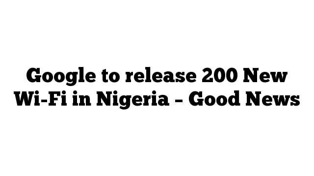 Google to release 200 New Wi-Fi in Nigeria –  Good News