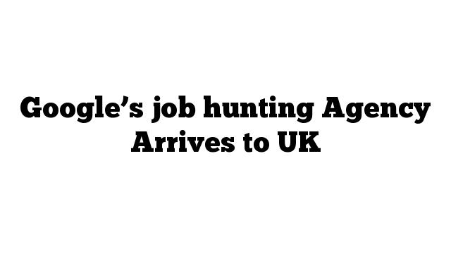 Google's job hunting Agency Arrives to UK