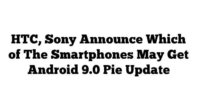 HTC, Sony Announce Which of The Smartphones May Get Android 9.0 Pie Update