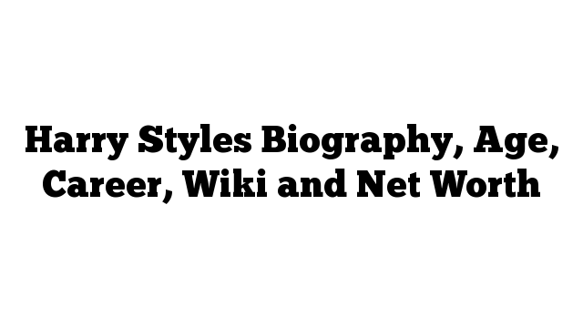 Harry Styles Biography, Age, Career, Wiki and Net Worth