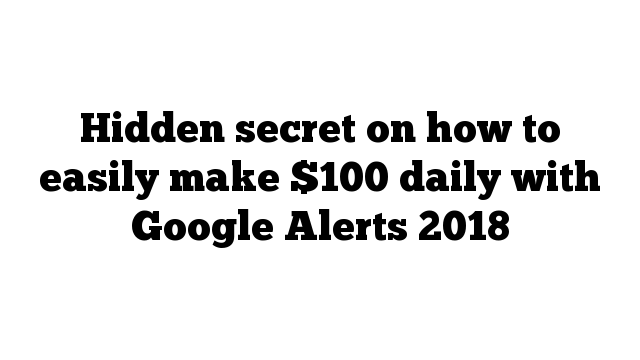 Hidden secret on how to easily make $100 daily with Google Alerts 2018