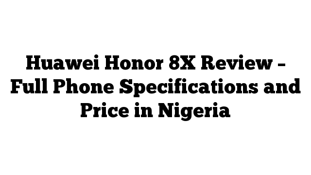 Huawei Honor 8X Review – Full Phone Specifications and Price in Nigeria