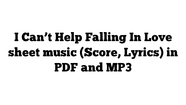 I Can't Help Falling In Love sheet music (Score, Lyrics) in PDF and MP3