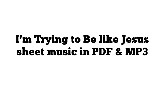 I'm Trying to Be like Jesus sheet music in PDF & MP3