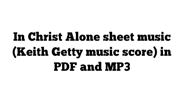 In Christ Alone sheet music (Keith Getty music score) in PDF and MP3