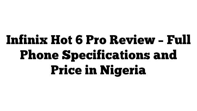 Infinix Hot 6 Pro Review – Full Phone Specifications and Price in Nigeria