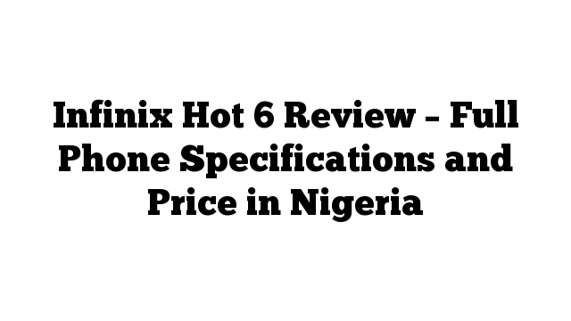 Infinix Hot 6 Review – Full Phone Specifications and Price in Nigeria