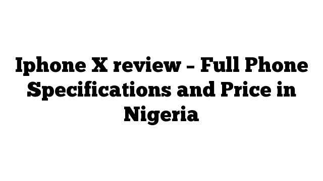 Iphone X review – Full Phone Specifications and Price in Nigeria
