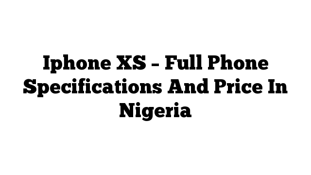 Iphone XS – Full Phone Specifications And Price In Nigeria