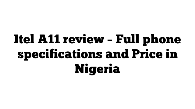 Itel A11 review – Full phone specifications and Price in Nigeria
