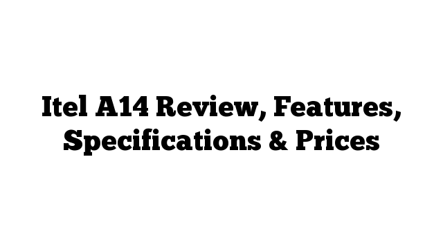 Itel A14 Review, Features, Specifications & Prices