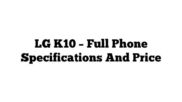 LG K10 – Full Phone Specifications And Price