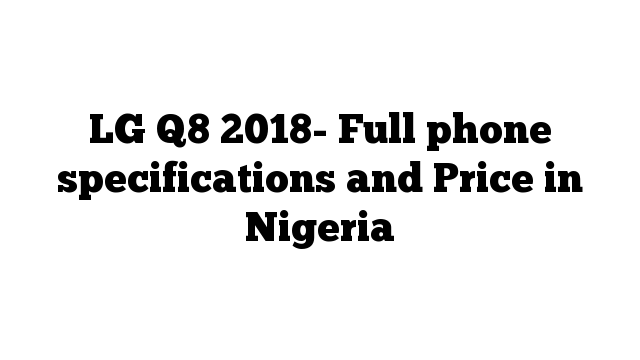 LG Q8 2018- Full phone specifications and Price in Nigeria